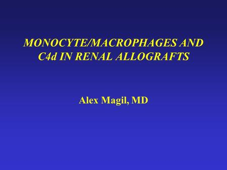 MONOCYTE/MACROPHAGES AND C4d IN RENAL ALLOGRAFTS Alex Magil, MD.