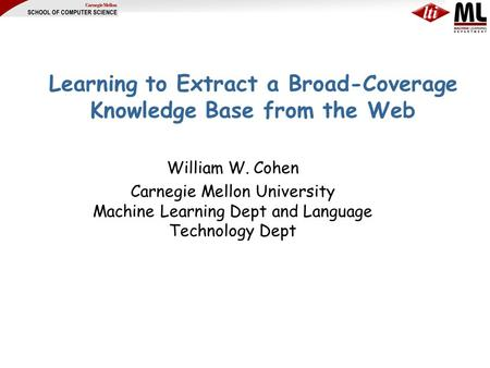 Learning to Extract a Broad-Coverage Knowledge Base from the Web William W. Cohen Carnegie Mellon University Machine Learning Dept and Language Technology.