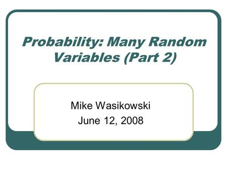 Probability: Many Random Variables (Part 2) Mike Wasikowski June 12, 2008.