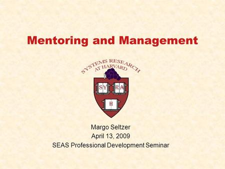 Mentoring and Management Margo Seltzer April 13, 2009 SEAS Professional Development Seminar.