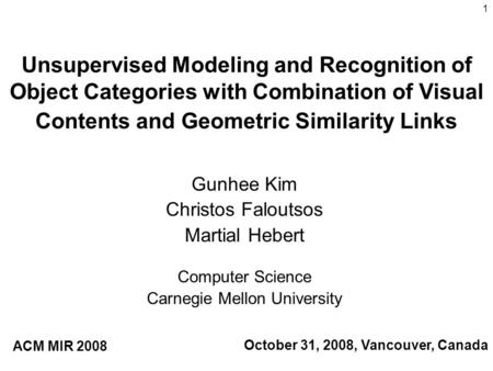 1 Unsupervised Modeling and Recognition of Object Categories with Combination of Visual Contents and Geometric Similarity Links Gunhee Kim Christos Faloutsos.