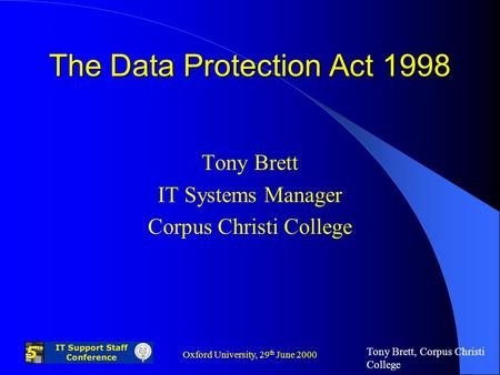 Tony Brett, Corpus Christi College Oxford University, 29 th June 2000 The Data Protection Act 1998 Tony Brett IT Systems Manager Corpus Christi College.