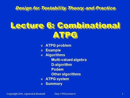 Copyright 2001, Agrawal & BushnellDay-1 PM Lecture 61 Design for Testability Theory and Practice Lecture 6: Combinational ATPG n ATPG problem n Example.