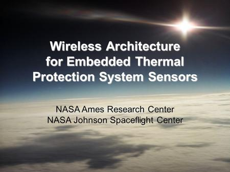 Wireless Architecture for Embedded Thermal Protection System Sensors NASA Ames Research Center NASA Johnson Spaceflight Center.