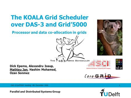 DAS-3/Grid'5000 meeting: 4th December 20061 The KOALA Grid Scheduler over DAS-3 and Grid'5000 Processor and data co-allocation in grids Dick Epema, Alexandru.
