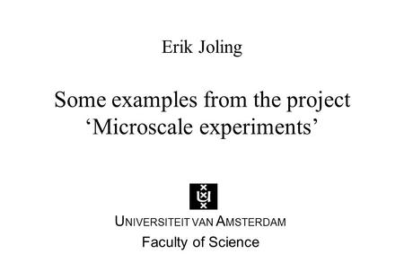 Erik Joling Some examples from the project 'Microscale experiments' U NIVERSITEIT VAN A MSTERDAM Faculty of Science.