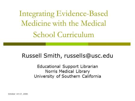 October 14-17, 2006 Integrating Evidence-Based Medicine with the Medical School Curriculum Russell Smith, Educational Support Librarian.