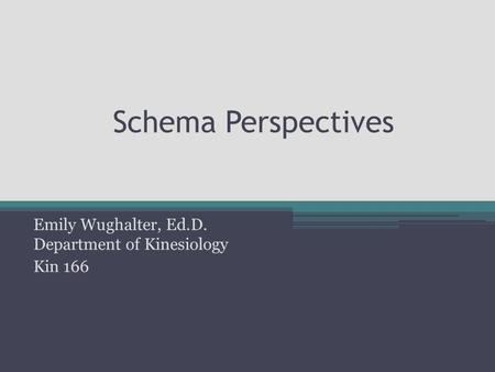 Schema Perspectives Emily Wughalter, Ed.D. Department of Kinesiology Kin 166.