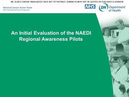 An Initial Evaluation of the NAEDI Regional Awareness Pilots NB. SLIDES CONTAIN UNVALIDATED DATA NOT YET IN PUBLIC DOMAIN SO MUST NOT BE QUOTED OR PUBLISHED.