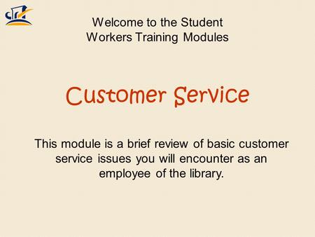 Welcome to the Student Workers Training Modules This module is a brief review of basic customer service issues you will encounter as an employee of the.