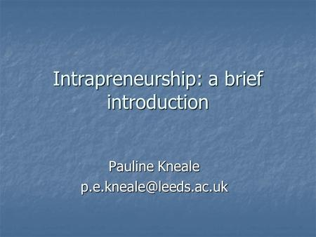 Intrapreneurship: a brief introduction Pauline Kneale