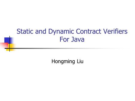 Static and Dynamic Contract Verifiers For Java Hongming Liu.