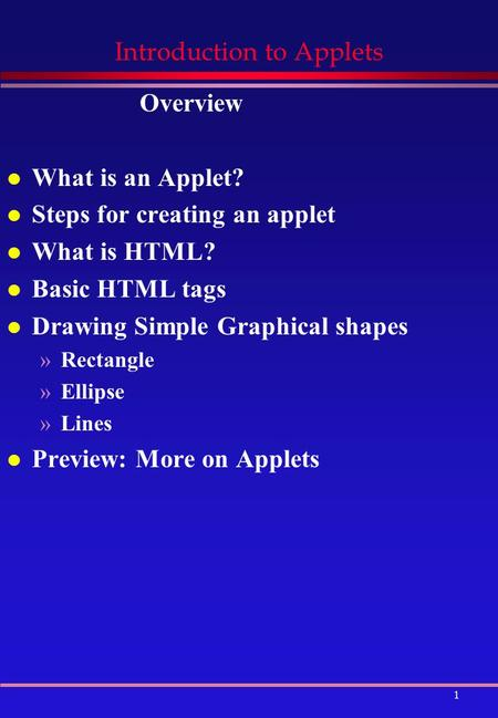 1 Introduction to Applets Overview l What is an Applet? l Steps for creating an applet l What is HTML? l Basic HTML tags l Drawing Simple Graphical shapes.
