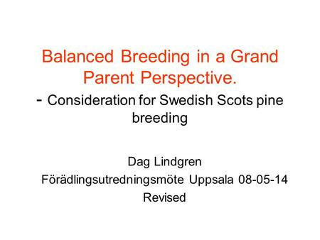 Balanced Breeding in a Grand Parent Perspective. - Consideration for Swedish Scots pine breeding Dag Lindgren Förädlingsutredningsmöte Uppsala 08-05-14.