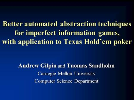 Better automated abstraction techniques for imperfect information games, with application to Texas Hold'em poker Andrew Gilpin and Tuomas Sandholm Carnegie.