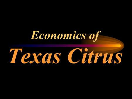 Economics of Texas Citrus CONTENTS Descriptive Stuff  citrus industry facts  citrus supply & demand situation  citrus prices & production costs Economic.