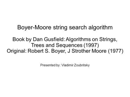 Boyer-Moore string search algorithm Book by Dan Gusfield: Algorithms on Strings, Trees and Sequences (1997) Original: Robert S. Boyer, J Strother Moore.