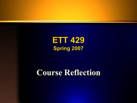 ETT 429 Spring 2007 Course Reflection. Course Reflection (1) You must reflect on the course as a whole. You are to reflect back over the entire course,