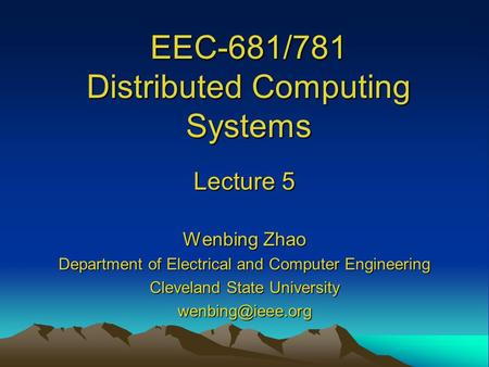 EEC-681/781 Distributed Computing Systems Lecture 5 Wenbing Zhao Department of Electrical and Computer Engineering Cleveland State University
