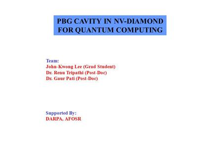 PBG CAVITY IN NV-DIAMOND FOR QUANTUM COMPUTING Team: John-Kwong Lee (Grad Student) Dr. Renu Tripathi (Post-Doc) Dr. Gaur Pati (Post-Doc) Supported By: