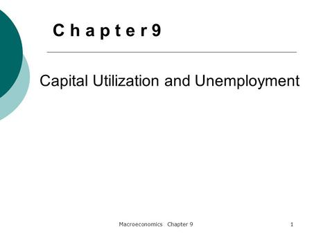 Macroeconomics Chapter 91 Capital Utilization and Unemployment C h a p t e r 9.