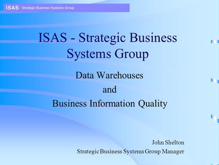 ISAS - Strategic Business Systems Group Data Warehouses and Business Information Quality John Shelton Strategic Business Systems Group Manager.
