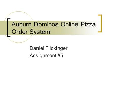 Auburn Dominos Online Pizza Order System Daniel Flickinger Assignment #5.