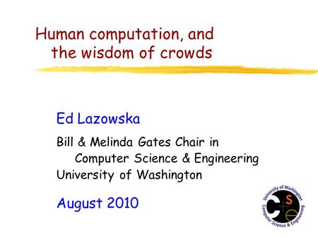 Human computation, and the wisdom of crowds Ed Lazowska Bill & Melinda Gates Chair in Computer Science & Engineering University of Washington August 2010.