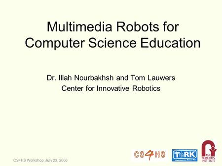 CS4HS Workshop, July 23, 2006 Multimedia Robots for Computer Science Education Dr. Illah Nourbakhsh and Tom Lauwers Center for Innovative Robotics.