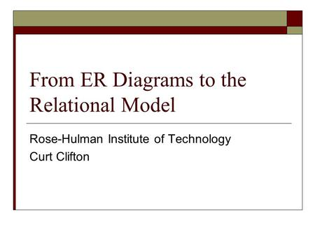 From ER Diagrams to the Relational Model Rose-Hulman Institute of Technology Curt Clifton.