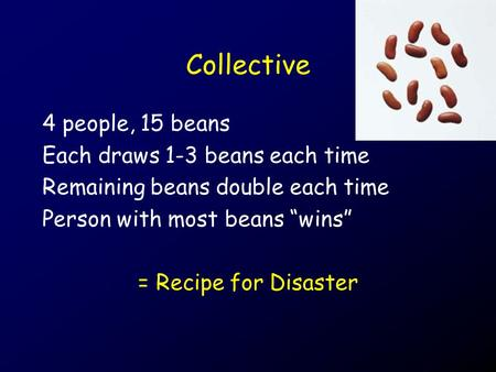 "Collective 4 people, 15 beans Each draws 1-3 beans each time Remaining beans double each time Person with most beans ""wins"" = Recipe for Disaster."