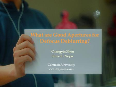 What are Good Apertures for Defocus Deblurring? Columbia University ICCP 2009, San Francisco Changyin Zhou Shree K. Nayar.