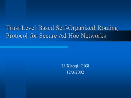 Trust Level Based Self-Organized Routing Protocol for Secure Ad Hoc Networks Li Xiaoqi, GiGi 12/3/2002.