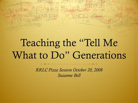 "Teaching the ""Tell Me What to Do"" Generations RRLC Pizza Session October 20, 2008 Suzanne Bell."