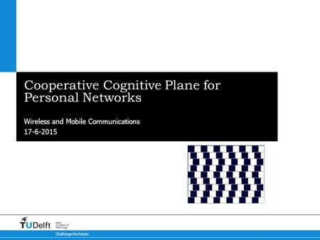 17-6-2015 Challenge the future Delft University of Technology Cooperative Cognitive Plane for Personal Networks Wireless and Mobile Communications.