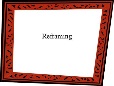 Reframing. When is Reframing Used To reduce defensiveness To reduce over-simplistic attributions To modify view of context and situation To overcome resistance.
