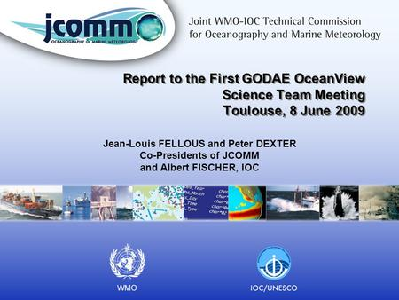 Report to the First GODAE OceanView Science Team Meeting Toulouse, 8 June 2009 Jean-Louis FELLOUS and Peter DEXTER Co-Presidents of JCOMM and Albert FISCHER,