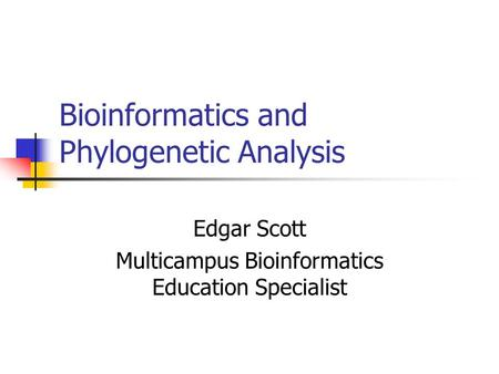 Bioinformatics and Phylogenetic Analysis Edgar Scott Multicampus Bioinformatics Education Specialist.