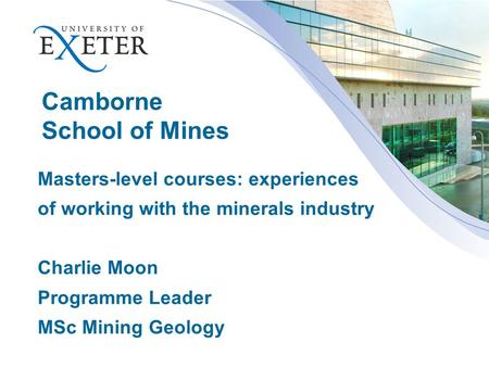 Camborne School of Mines Masters-level courses: experiences of working with the minerals industry Charlie Moon Programme Leader MSc Mining Geology.