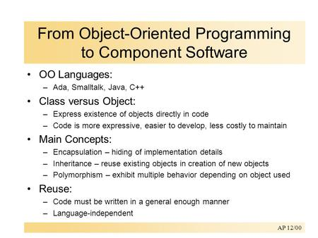 AP 12/00 From Object-Oriented Programming to Component Software OO Languages: –Ada, Smalltalk, Java, C++ Class versus Object: –Express existence of objects.