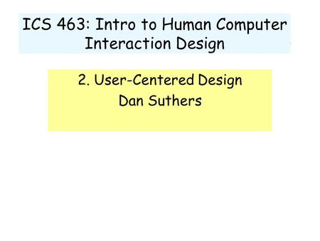 ICS 463: Intro to Human Computer Interaction Design 2. User-Centered Design Dan Suthers.