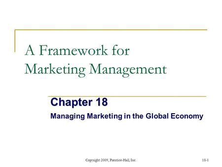 Copyright 2009, Prentice-Hall, Inc.18-1 A Framework for Marketing Management Chapter 18 Managing Marketing in the Global Economy.