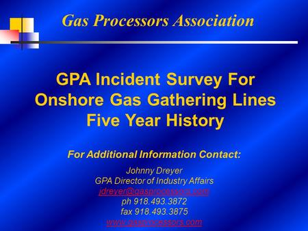 Gas Processors Association GPA Incident Survey For Onshore Gas Gathering Lines Five Year History For Additional Information Contact: Johnny Dreyer GPA.
