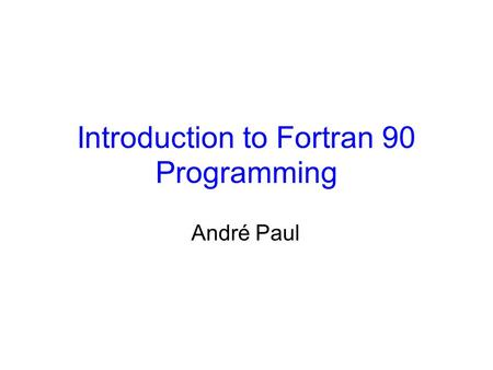 Introduction to Fortran 90 Programming André Paul.