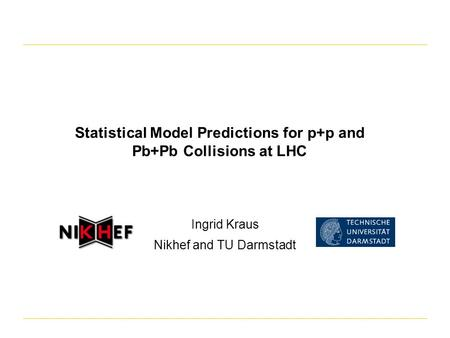 Statistical Model Predictions for p+p and Pb+Pb Collisions at LHC Ingrid Kraus Nikhef and TU Darmstadt.