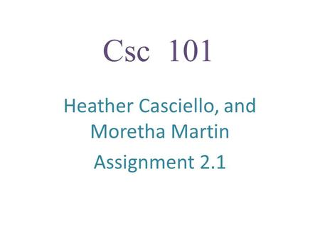 Csc 101 Heather Casciello, and Moretha Martin Assignment 2.1.
