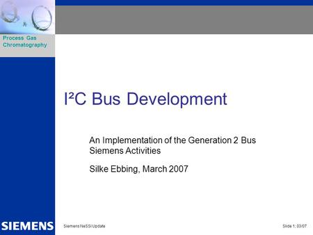 I²C Bus Development An Implementation of the Generation 2 Bus Siemens Activities Silke Ebbing, March 2007.