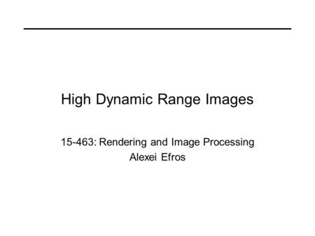 High Dynamic Range Images 15-463: Rendering and Image Processing Alexei Efros.