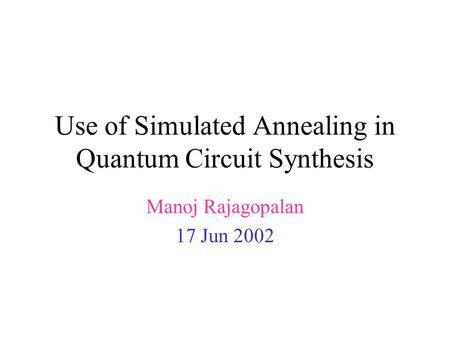 Use of Simulated Annealing in Quantum Circuit Synthesis Manoj Rajagopalan 17 Jun 2002.