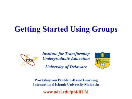University of Delaware Getting Started Using Groups Institute for Transforming Undergraduate Education Workshops on Problem-Based Learning International.